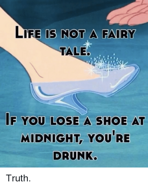 life is not a fairy tale if you lose a shoe at midnight