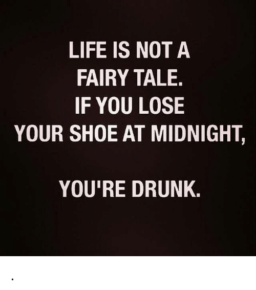 life is not a fairy tale if you lose your shoe at midnight