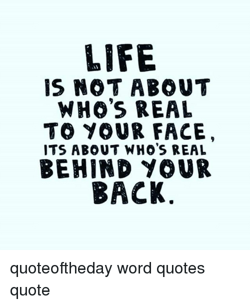 Life Is Not About Whos Real To Your Face Its About Whos Real