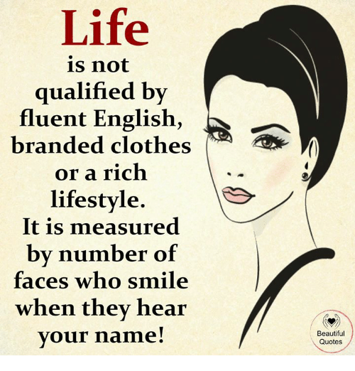 Beautiful, Clothes, and Life: Life  is not  qualified by  fluent English,  branded clothes  or a rich  lifestyle  It is measured  by number of  faces who smile  when they hear  vour name!  Beautiful  Quotes