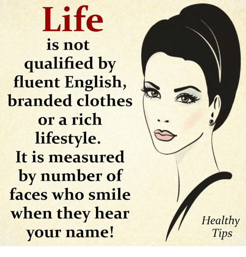 Clothes, Life, and Memes: Life  is not  qualified by  fluent English,  branded clothes  or a rich  lifestyle  It is measured  by number of  faces who smile  when they hear  vour name!  Healthy  Tips