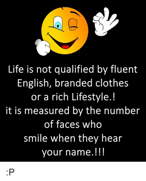 Clothes, Life, and Lifestyle: Life is not qualified by fluent  English, branded clothes  or a rich Lifestyle.!  it is measured by the numbeir  of faces who  smile when they hear  your name.!!! :P