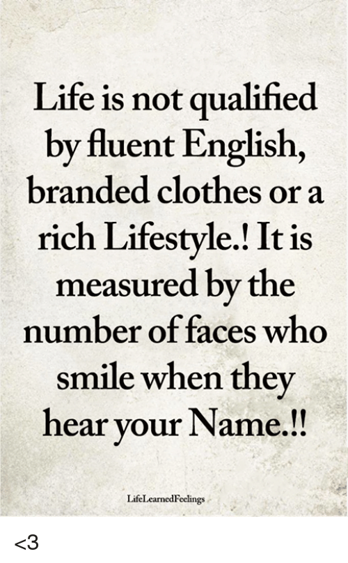 Clothes, Life, and Memes: Life is not qualified  by fluent English,  branded clothes or a  rich Lifestyle.! It is  measured by the  number of faces who  smile when they  hear your Name.!!  LifeLearnedFeelings <3