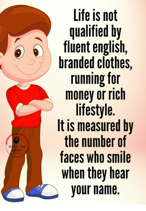 Clothes, Life, and Memes: Life is not  qualified by  fluent english,  branded clothes,  running for  money or rich  lifestyle.  lt is measured by  the number of  faces who smile  when they hear  your name.  Gr8 ppl Gr8