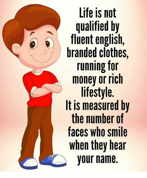 Clothes, Life, and Memes: Life is not  qualified by  fluent english,  branded clothes,  running for  money or rich  lifestyle.  It is measured by  the number of  taces who smile  when they hear  your name.
