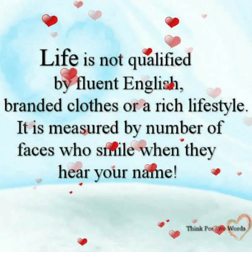 Clothes, Life, and Memes: Life is not qualified  byfluent English  branded clothes or a rich lifestyle  It is measured by number of  faces who simile when they  hear your name!  Think Po Words