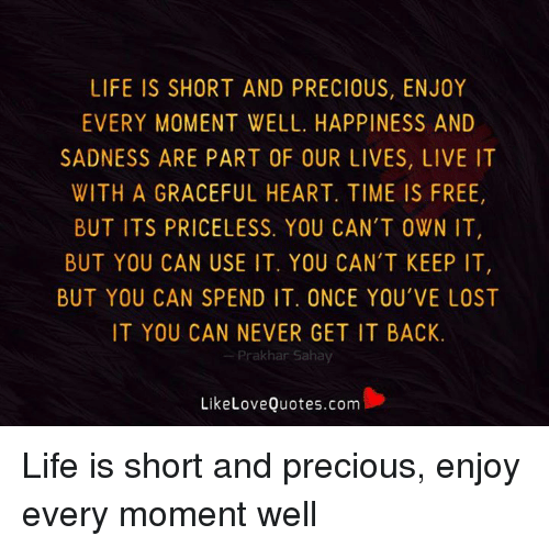 Life Is Short And Precious Enjoy Every Moment Well Happiness And