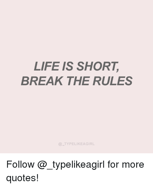 Life Is Short Break The Rules Typelikeagirl Follow For More Quotes