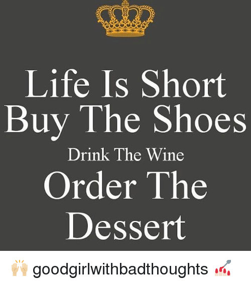 39791eee92620 Life Is Short Buy the Shoes Drink the Wine Order the Dessert ...