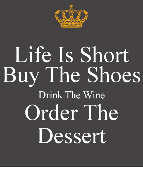 4281e338bd485 Life Is Short Buy the Shoes Drink the Wine Order the Dessert | Life ...