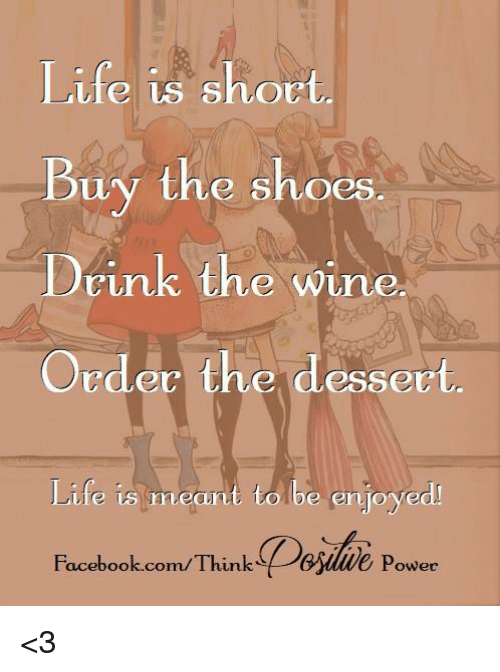 32787f6dfe6fb Life Is Short Buy the Shoes Drink the Wine Order the Dessert Life Is ...