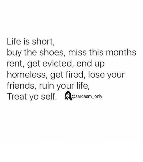 Friends, Funny, and Homeless: Life is short,  buy the shoes, miss this months  rent, get evicted, end up  homeless, get fired, lose your  friends, ruin your life,  Treat yo self  @sarcasm only ⠀