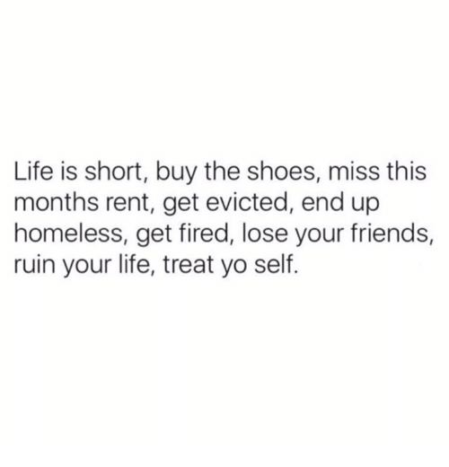 Friends, Funny, and Homeless: Life is short, buy the shoes, miss this  months rent, get evicted, end up  homeless, get fired, lose your friends,  ruin your life, treat yo self