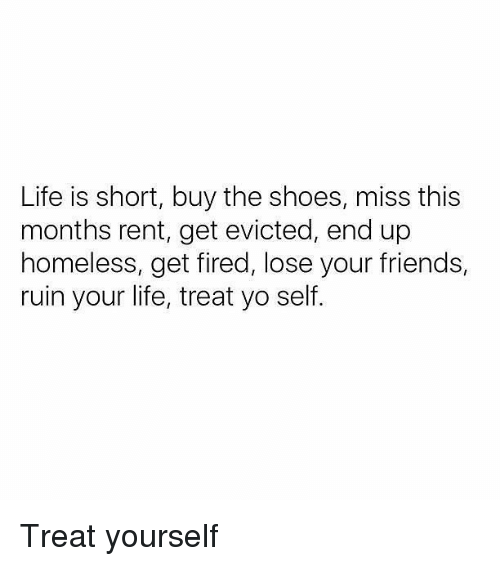Friends, Homeless, and Life: Life is short, buy the shoes, miss this  months rent, get evicted, end up  homeless, get fired, lose your friends,  ruin your life, treat yo self Treat yourself