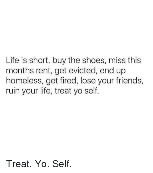 Friends, Homeless, and Life: Life is short, buy the shoes, miss this  months rent, get evicted, end up  homeless, get fired, lose your friends,  ruin your life, treat yo self Treat. Yo. Self.