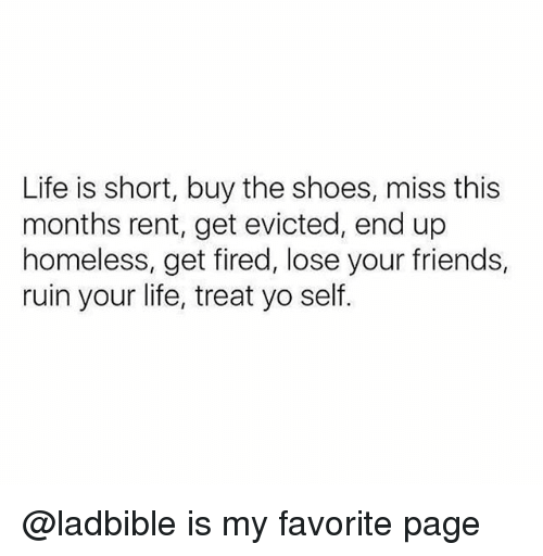 Friends, Homeless, and Life: Life is short, buy the shoes, miss this  months rent, get evicted, end up  homeless, get fired, lose your friends,  ruin your life, treat yo self. @ladbible is my favorite page