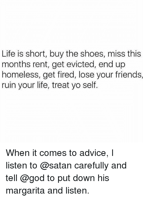 Advice, Friends, and God: Life is short, buy the shoes, miss this  months rent, get evicted, end up  homeless, get fired, lose your friends,  ruin your life, treat yo self. When it comes to advice, I listen to @satan carefully and tell @god to put down his margarita and listen.