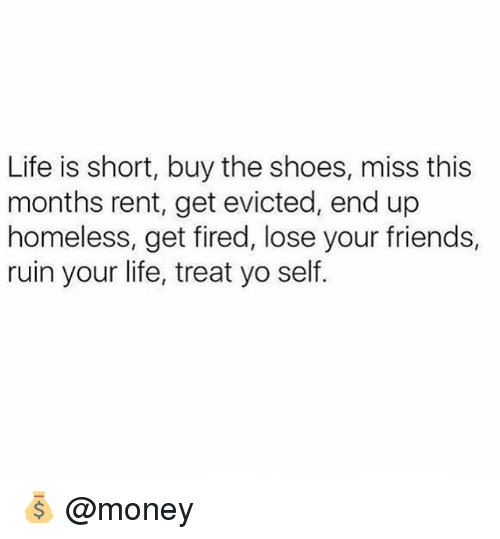 Friends, Homeless, and Life: Life is short, buy the shoes, miss this  months rent, get evicted, end up  homeless, get fired, lose your friends,  ruin your life, treat yo self. 💰 @money