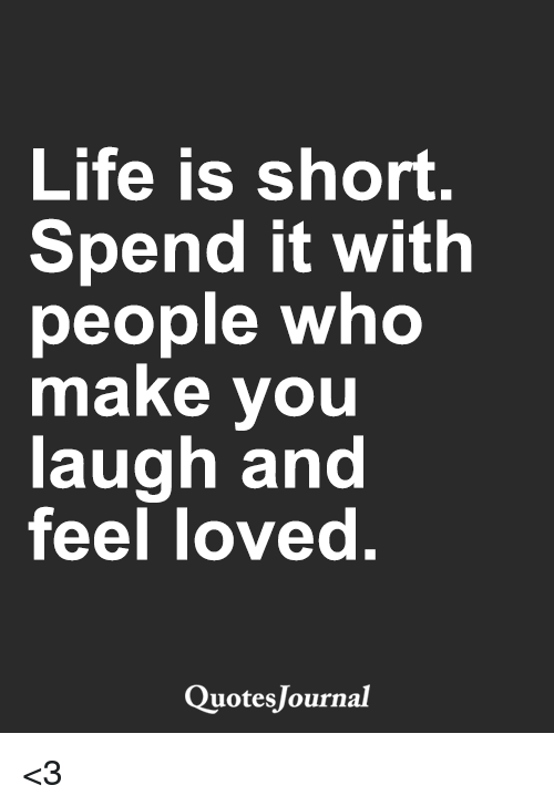 Life Is Short Spend It With People Who Make You Laugh And Feel Loved