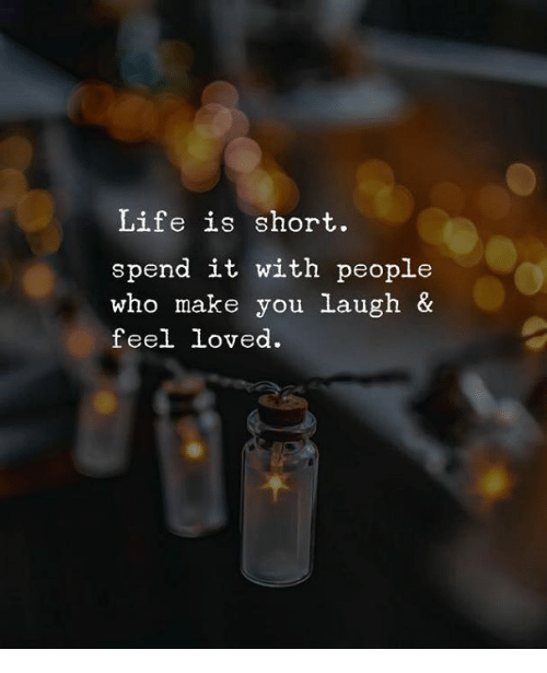 Life, Who, and Make: Life is short.  spend it with people  who make you laugh &  feel loved.