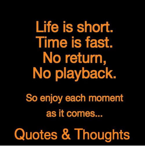 life is short time is fast no return no playback so enjoy each