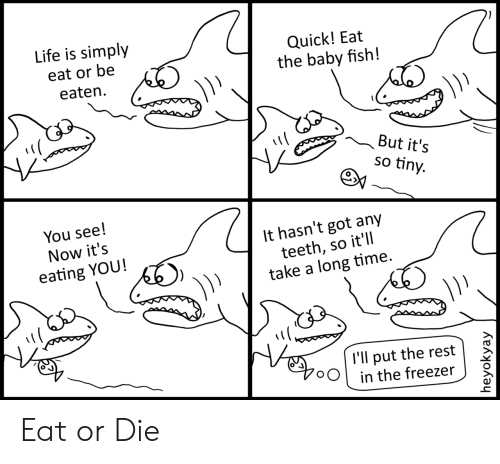 Life, Fish, and Time: Life is simply  Quick! Eat  the baby fish!  eat or be  eaten  But it's  so tiny.  You see!  It hasn't got any  teeth, so it'll  take a long time.  Now it's  eating YOU!  l'll put the rest  in the freezer  heyokyay Eat or Die