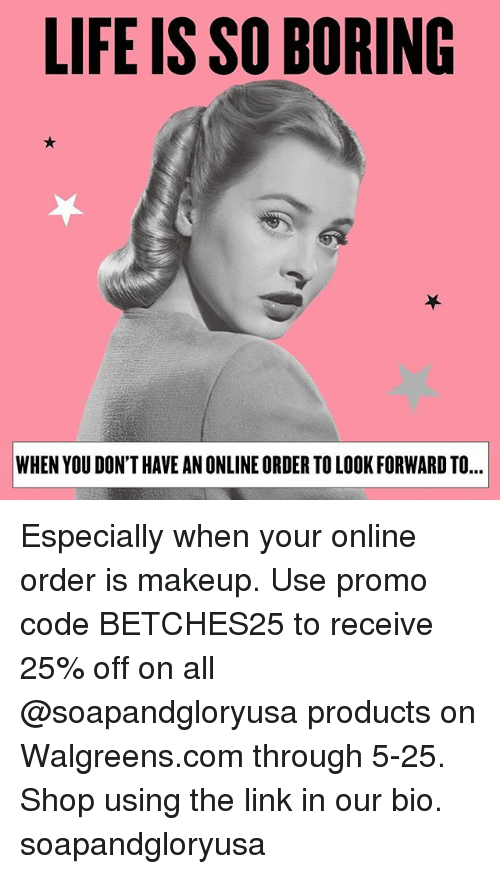 Life, Makeup, and Link: LIFE IS SO BORING  WHEN YOU DON'T HAVE AN ONLINE ORDER TO LOOK FORWARD TO... Especially when your online order is makeup. Use promo code BETCHES25 to receive 25% off on all @soapandgloryusa products on Walgreens.com through 5-25. Shop using the link in our bio. soapandgloryusa