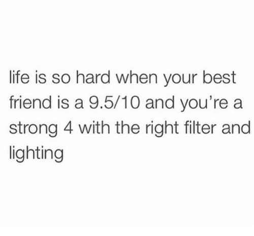 Best Friend, Life, and Memes: life is so hard when your best  friend is a 9.5/10 and you're a  strong 4 with the right filter and  lighting