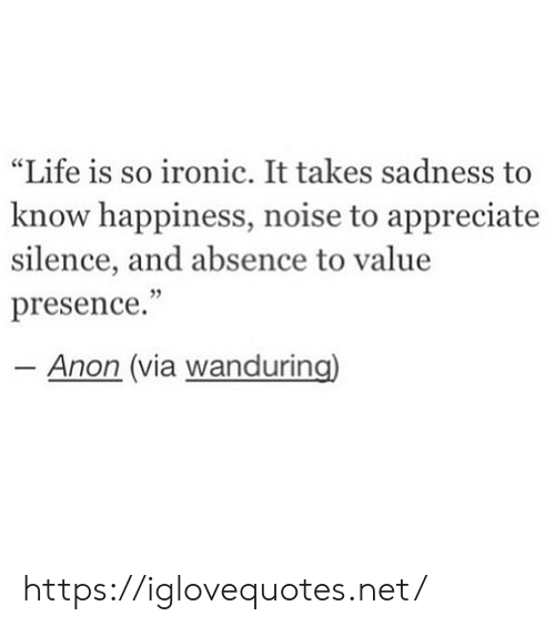 "Ironic, Life, and Appreciate: ""Life is so ironic. It takes sadness  know happiness, noise to appreciate  silence, and absence to value  presence.""  - Anon (via wanduring) https://iglovequotes.net/"