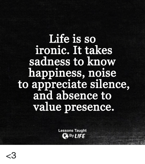 99ecb95f4 Life Is So Ironic It Takes Sadness to Know Happiness Noise to ...