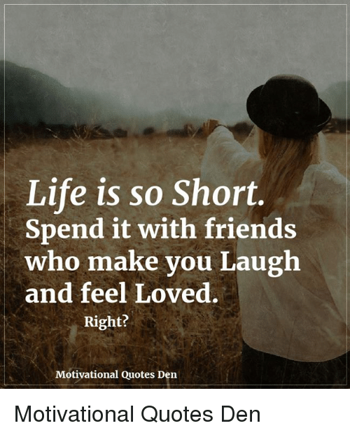 Life Is So Short Spend It With Friends Who Make You Laugh And Feel