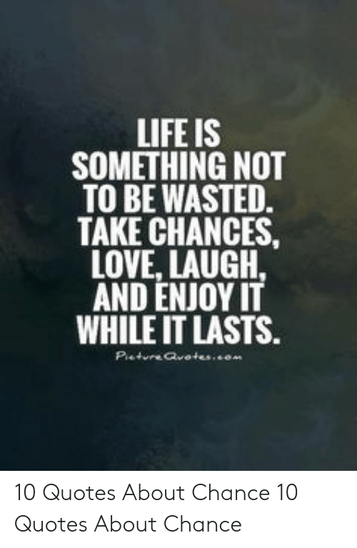 Life Is Something Not To Be Wasted Take Chances Love Laugh And Enjoy