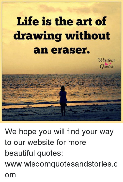 Life Is The Art Of Drawing Without An Eraser Wisdom Otes We Hope You Awesome Wisdom Quotes About Life