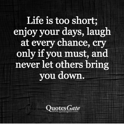 Life Is Too Short Enjoy Your Days Laugh At Every Chance Cry Only If