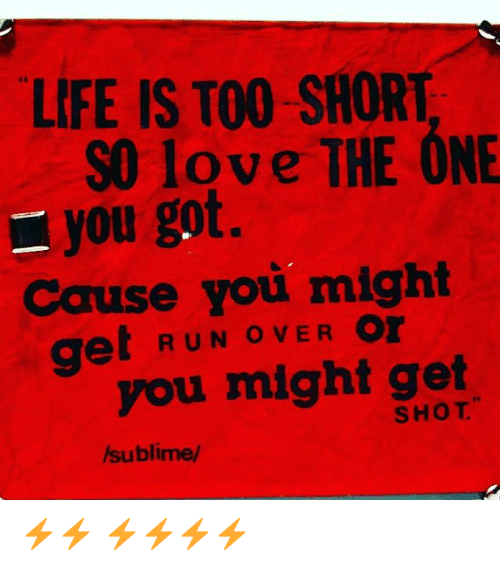 Life Is Too Short So Love The One You Got Cause You Might Get Run