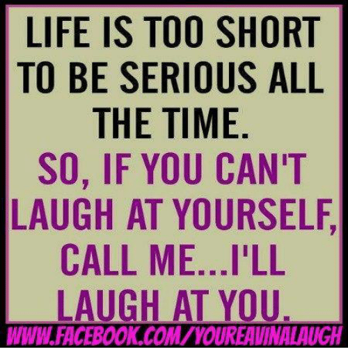 Life Is Too Short To Be Serious All The Time So If You Cant Laugh