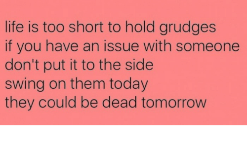 Life Is Too Short To Hold Grudges If You Have An Issue