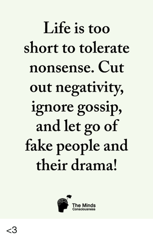Fake, Life, and Memes: Life is too  short to tolerate  nonsense. Cut  out negativity,  ignore gossip,  and let go of  fake people and  their drama!  The Minds  Consciousness <3