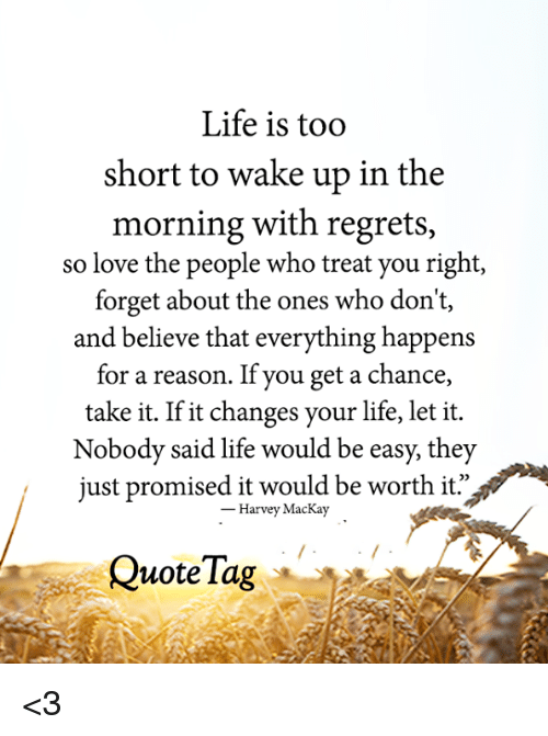 Life Is Too Short To Wake Up In The Morning With Regrets So Love The