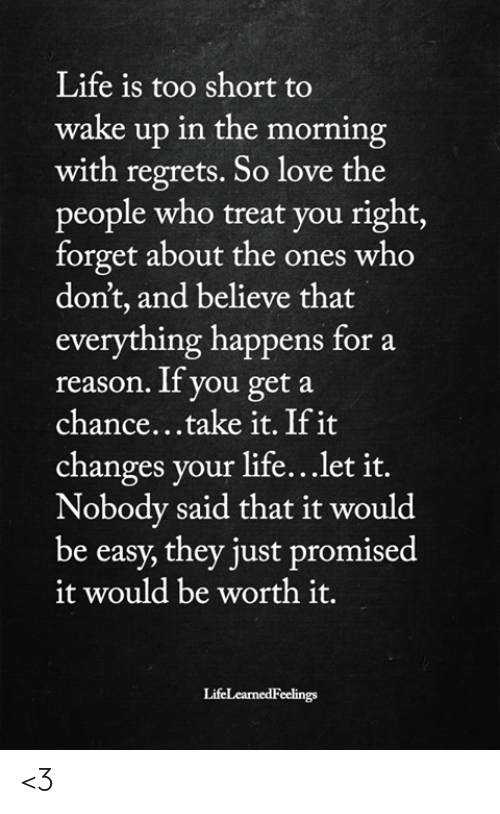 Life, Love, and Memes: Life is too short to  wake up in the morning  with regrets. So love the  people who treat you right,  forget about the ones who  don't, and believe that  everything happens for a  reason. If you get a  chance...take it. If it  changes your life... let it.  Nobody said that it would  be easy, they just promised  it would be worth it.  LifeLearnedFeelings <3