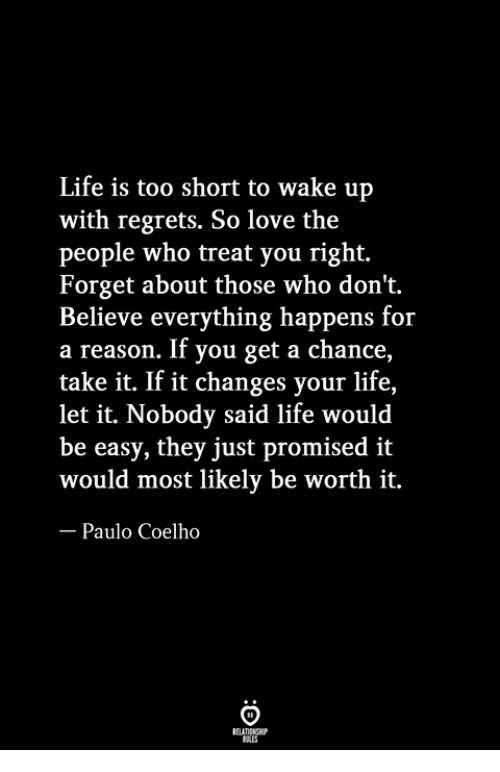 Life, Love, and Paulo Coelho: Life is too short to wake up  with regrets. So love the  people who treat you right.  Forget about those who don't.  Believe everything happens for  a reason. If you get a chance,  take it. If it changes your life,  let it. Nobody said life would  be easy, they just promised it  would most likely be worth it.  Paulo Coelho