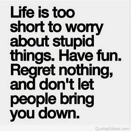 Life Is Too Short To Womy About Stupid Things Have Fun Regret