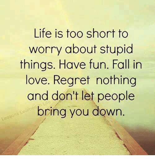 Life Is Too Short To Worry About Stupid Things Have Fun Fall In Love