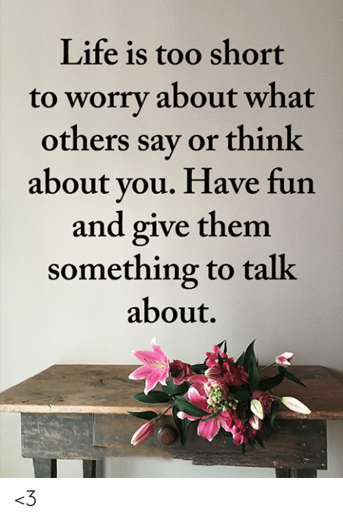 Life, Memes, and Too Short: Life is too short  to worry about what  others say or think  about you. Have fun  and give them  something to talk  about. <3