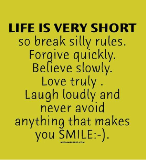 Memes, 🤖, and Breaking: LIFE IS VERY SHORT  so break silly rules.  Forgive quickly  Believe slowly  Love truly  Laugh loudly and  never avoid  anything that makes  you SMILE:-)