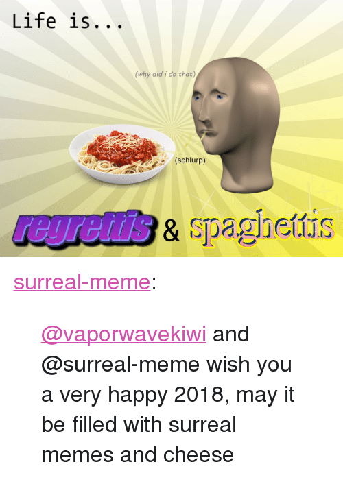 """Life, Meme, and Memes: Life is...  (why did i do that)  (schlurp)  regrettis  & spaghettis  .희jGII.IS <p><a href=""""https://surreal-meme.tumblr.com/post/169042416209/vaporwavekiwi-and-surreal-meme-wish-you-a-very"""" class=""""tumblr_blog"""">surreal-meme</a>:</p><blockquote><p><a href=""""https://tmblr.co/mce3-1anixpogtnRc9AbTAQ"""">@vaporwavekiwi</a> and @surreal-meme wish you a very happy 2018, may it be filled with surreal memes and cheese</p></blockquote>"""