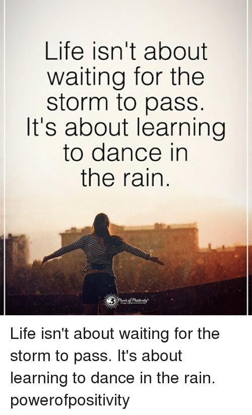 Life, Memes, and Rain: Life isn't about  waiting for the  storm to pass.  It's about learning  to dance in  the rain Life isn't about waiting for the storm to pass. It's about learning to dance in the rain. powerofpositivity