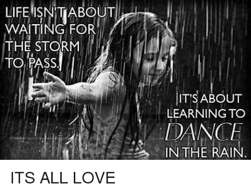 Life Isn T About Waiting For The Storm To Pass It S About Learning To Dance In The Rain Its All