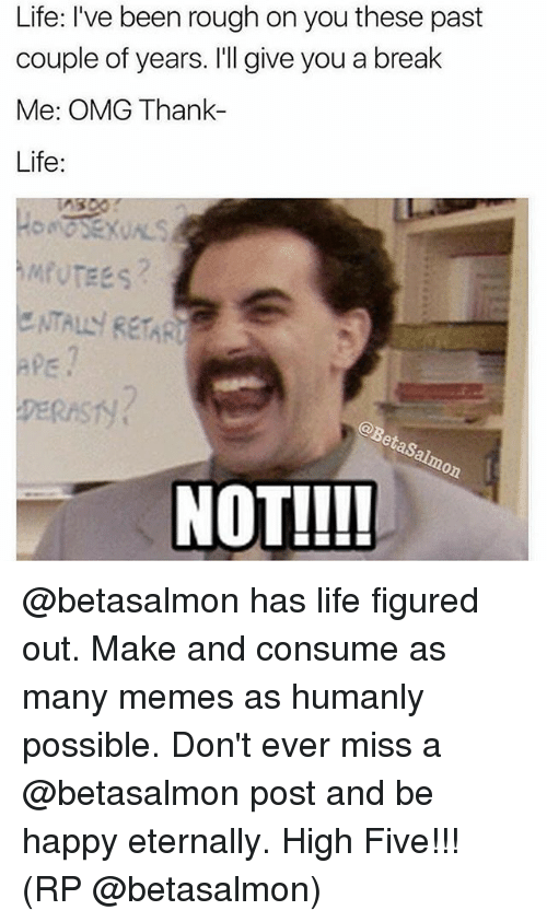 Life, Memes, and Omg: Life: I've been rough on you these past  couple of years. I'll give you a break  Me: OMG Thank-  Life:  ENTALY RETARU  aps  DERAST  NOT!!!! @betasalmon has life figured out. Make and consume as many memes as humanly possible. Don't ever miss a @betasalmon post and be happy eternally. High Five!!! (RP @betasalmon)