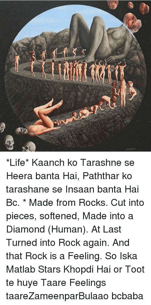Life, Memes, and Diamond: *Life* Kaanch ko Tarashne se Heera banta Hai, Paththar ko tarashane se Insaan banta Hai Bc. * Made from Rocks. Cut into pieces, softened, Made into a Diamond (Human). At Last Turned into Rock again. And that Rock is a Feeling. So Iska Matlab Stars Khopdi Hai or Toot te huye Taare Feelings taareZameenparBulaao bcbaba